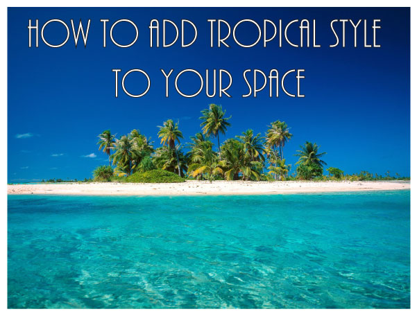 How to add Tropical Style to Your Space